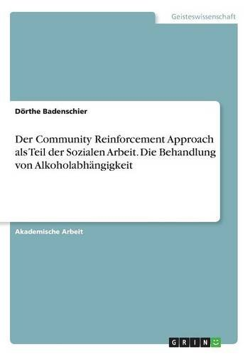 Der Community Reinforcement Approach ALS Teil Der Sozialen Arbeit. Die Behandlung Von Alkoholabhangigkeit (German Edition) PDF