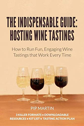The Indispensable Guide: Hosting Wine Tastings: How to Run Fun, Engaging Wine Tastings that Work Every Time by Pip Martin