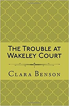 The Trouble at Wakeley Court by Clara Benson (2016-07-06)