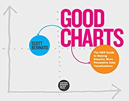 Good Charts: The HBR Guide to Making Smarter, More Persuasive Data Visualizations by [Berinato, Scott]