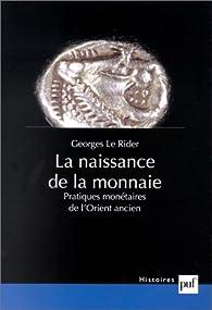 La naissance de la monnaie : Pratiques monétaires de l'Orient ancien par  Georges Le Rider