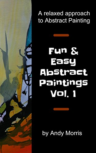 Fun and Easy Abstract Paintings Vol. 1: A relaxed approach to abstract painting
