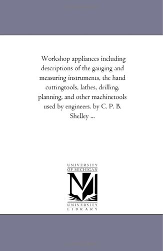 Workshop appliances including descriptions of the gauging and measuring instruments, the hand cuttingtools, lathes, drilling, planning, and other ... B. Shelley ... (Michigan Historical Reprint)