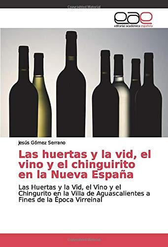 Las huertas y la vid, el vino y el chinguirito en la Nueva España: Las Huertas y la Vid, el Vino y el Chingurito en la Villa de Aguascalientes a Fines de