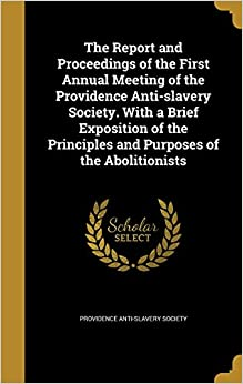 Book The Report and Proceedings of the First Annual Meeting of the Providence Anti-slavery Society. With a Brief Exposition of the Principles and Purposes of the Abolitionists