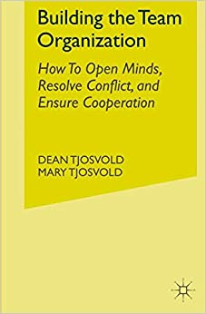 Building the Team Organization: How To Open Minds, Resolve Conflict, and Ensure Cooperation (Psychology for Organizational Success)