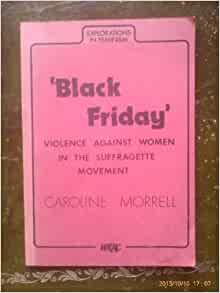 Black Friday And Violence Against Women In The Suffragette Movement Explorations In Feminism Morrell Caroline 9780905969084 Amazon Com Books