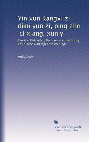 Yin xun Kangxi zi dian yun zi, ping zhe, si xiang, xun yi: On-kun Kôki-jiten, the Kang-hsi dictionary of Chinese with Japanese readings (Chinese Edition)