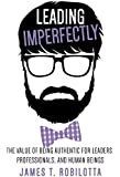Leading Imperfectly: The value of being authentic for leaders, professionals, and human beings