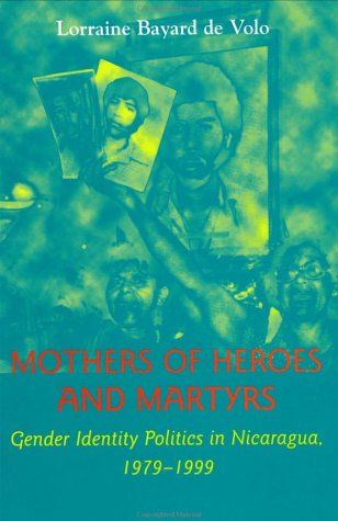 Mothers of Heroes and Martyrs: Gender Identity Politics in Nicaragua, 1979–1999