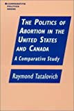 The Politics of Abortion in the United States and Canada, Raymond Tatalovich, 1563244179