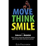 MOVE THINK SMILE Volume 1: BurnOut to BadAss: Elea's stress conquering method to get your life back when work burns you out.