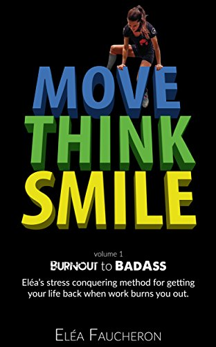 MOVE THINK SMILE Volume 1: BurnOut to BadAss: Elea's stress conquering method to get your life back when work burns you out. 1
