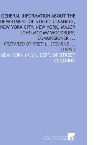 General Information About the Department of Street Cleaning, New York City, New York, Major John Mcgaw Woodbury, Commissioner ...: Prepared by Fred L. Stearns ... (1905 )