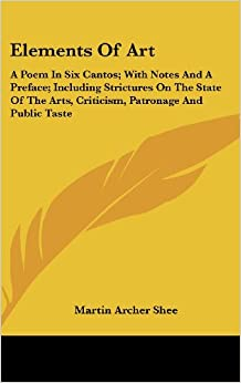 Elements of Art: A Poem in Six Cantos: With Notes and a Preface: Including Strictures on the State of the Arts, Criticism, Patronage and Public Taste