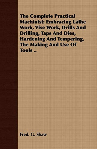 The Complete Practical Machinist: Embracing Lathe Work, Vise Work, Drills And Drilling, Taps And Dies, Hardening And Tempering, The Making And Use Of Tools ..