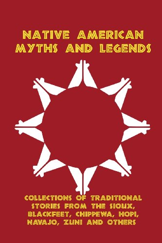 Native American Myths and Legends: Collections of Traditional Stories from the Sioux, Blackfeet, Chippewa, Hopi, Navajo, Zuni and (Navajo Legend)
