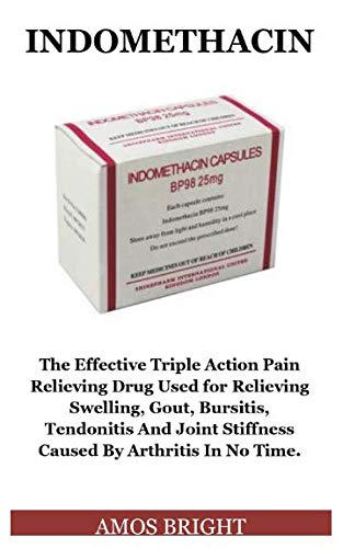 Indomethacin: The Effective Triple Action Pain Relieving Drug Used for Relieving Swelling, Gout, Bursitis, Tendonitis And Joint Stiffness Caused By Arthritis In No Time. by Doctor Amos Bright