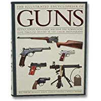 The Illustrated Encyclopedia of Guns: Pistols, Rifles, Revolvers, Machine and Submachine Guns Through History in 1100…