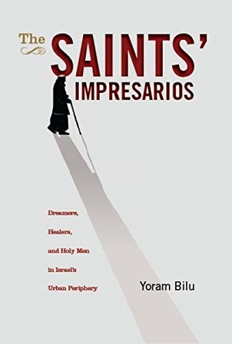 The Saints' Impresarios: Dreamers, Healers, and Holy Men in Israel's Urban Periphery (Israel: Society, Culture, and Hist