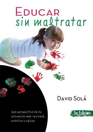 Educar sin maltratar: Una perspectiva de la educación más racional, práctica y eficaz (Spanish Edition)
