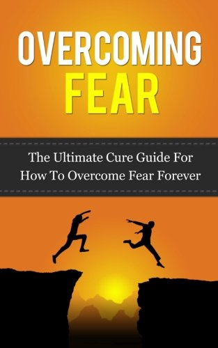 Overcoming Fear: The Ultimate Cure Guide For How To Overcome Fear Forever ((Anxiety, Worry, Fear of Failure, Fear of Death, Fear of Flying, Public Speaking, ... Darkness, Driving, Heights, Needles))