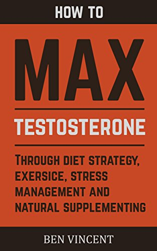Max Testosterone: How to Maximize and Boost Testosterone Naturally (Diet Strategy, Exercise, Stress Management, Best Testosterone Supplements Book - Testosterone Maximize