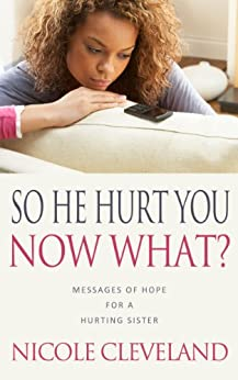 So He Hurt You, Now What?: Messages of Hope For a Hurting Sister by [Cleveland, Nicole]