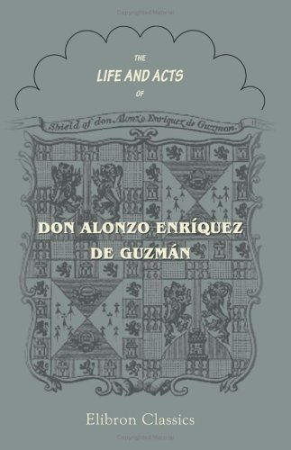 Download The Life and Acts of Don Alonzo Enriquez de Guzman, a Knight of Seville, of the Order of Santiago, A.D. 1518 to 1543 pdf