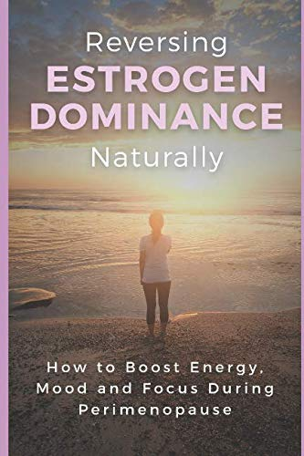 Reversing Estrogen Dominance Naturally: How to Boost Energy, Mood and Focus During Perimenopause (Women's Health Series) by Independently published