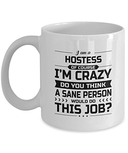 Hostess Mug - I'm Crazy Do You Think A Sane Person Would Do This Job - Funny Novelty Ceramic Coffee & Tea Cup Cool Gifts for Men or Women with Gift Box