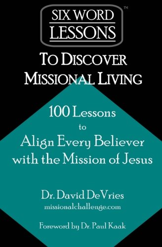 Six-Word-Lessons-to-Discover-Missional-Living-100-Six-Word-Lessons-to-Align-Every-Believer-with-the-Mission-of-Jesus
