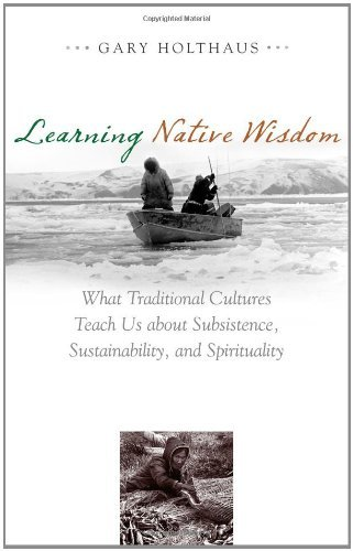 Learning Native Wisdom: What Traditional Cultures Teach Us about Subsistence, Sustainability, and Spirituality (Culture of the Land)