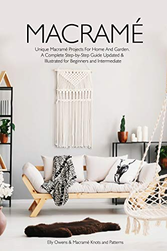 Macrame: Unique Macrame Projects For Home And Garden. A Complete Step-by-Step Guide Updated & Illustrated for Beginners and Intermediate by [Owens, Elly, ., Macramé Knots and Patterns]