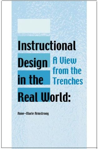 Instructional Design in the Real World: A View from the Trenches (Advanced Topics in Information Resources Management)