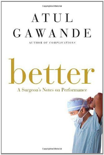 Better: A Surgeon's Notes on Performance by Atul Gawande (2007-04-03)