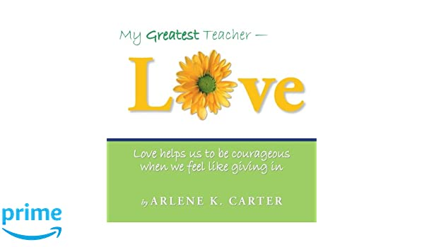 My Greatest Teacher - LOVE: Love helps us to be courageous when we feel like giving in