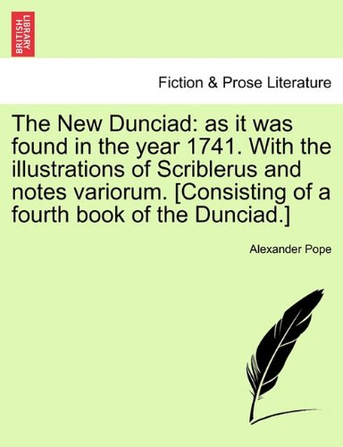 Read Online The New Dunciad: as it was found in the year 1741. With the illustrations of Scriblerus and notes variorum. [Consisting of a fourth book of the Dunciad.] PDF