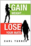Gain Weight Lose Your Mate, Carl Turner, 1456828622