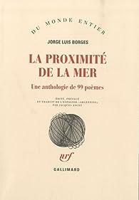 La proximité de la mer : Une anthologie de 99 poèmes par Jorge Luis Borges