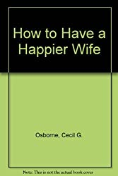 How to Have a Happier Wife by Cecil G. Osborne (1985-11-01)