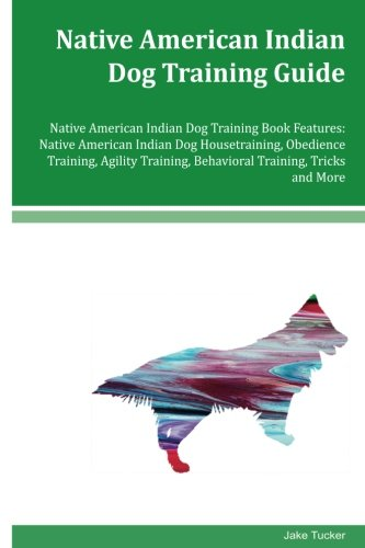 Native American Indian Dog Training Guide Native American Indian Dog Training Book Features: Native American Indian Dog Housetraining, Obedience ... Behavioral Training, Tricks and More