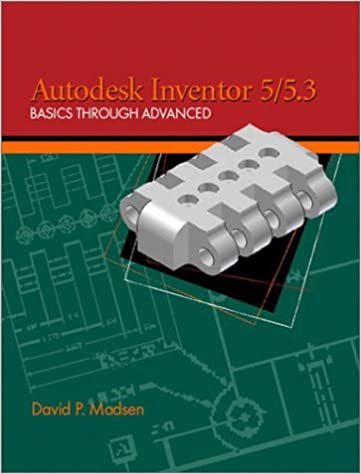 Autodesk inventor 5/5. 3: basics through advanced: david p. Madsen.