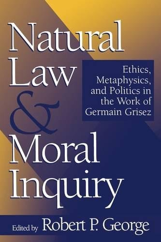 Natural Law and Moral Inquiry: Ethics, Metaphysics, and Politics in the Thought of Germain Grisez