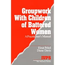 Groupwork with Children of Battered Women: A Practitioner's Manual