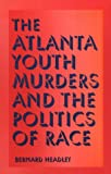 The Atlanta Youth Murders and the Politics of Race, Bernard D. Headley, 0809323192