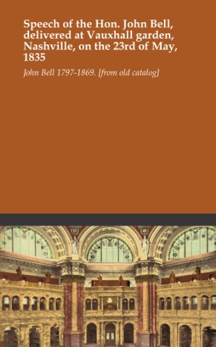 Speech of the Hon. John Bell, delivered at Vauxhall garden, Nashville, on the 23rd of May, 1835