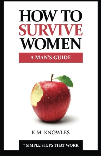 How To Survive Women: A Man's Guide - 7 Simple Steps That Work