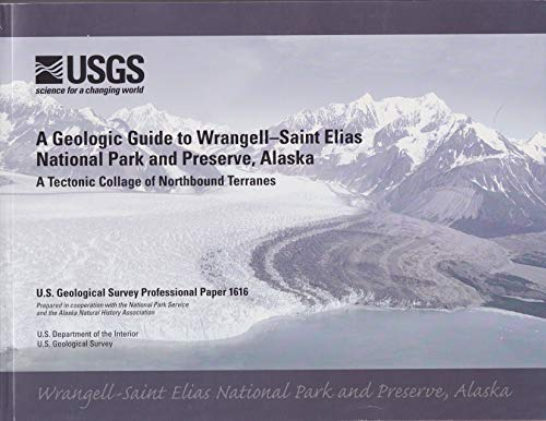 A Geological Guide to Wrangell-Saint Elias National Park and Preserve, Alaska: A Tectonic Collage of Northbound Terranes (U.S. Geological Survey Professional Paper, 1616)