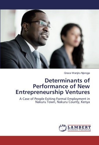 Determinants of Performance of New Entrepreneurship Ventures: A Case of People Exiting Formal Employment in Nakuru Town, Nakuru County, Kenya pdf